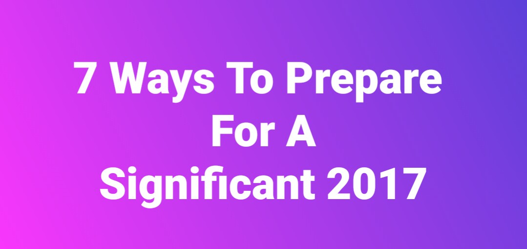 7 Ways To Prepare For A Significant Life