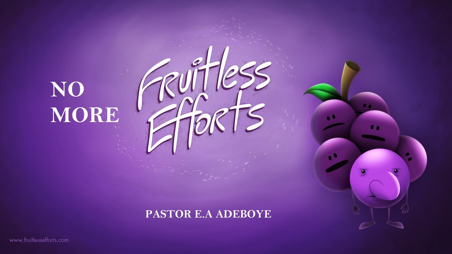 NO MORE Fruitless Efforts